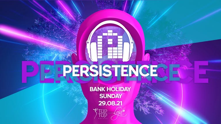 PERSISTENCE | BANK HOLIDAY SUNDAY! | TUP TUP PALACE, THE CUT & LOJA | 29th AUGUST